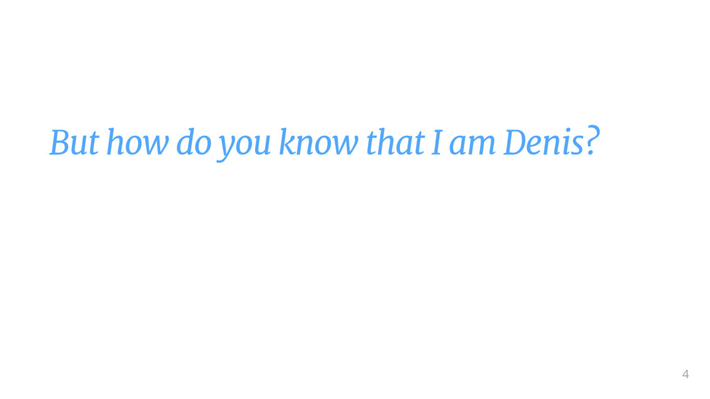 But how do you know that I am Denis?  4