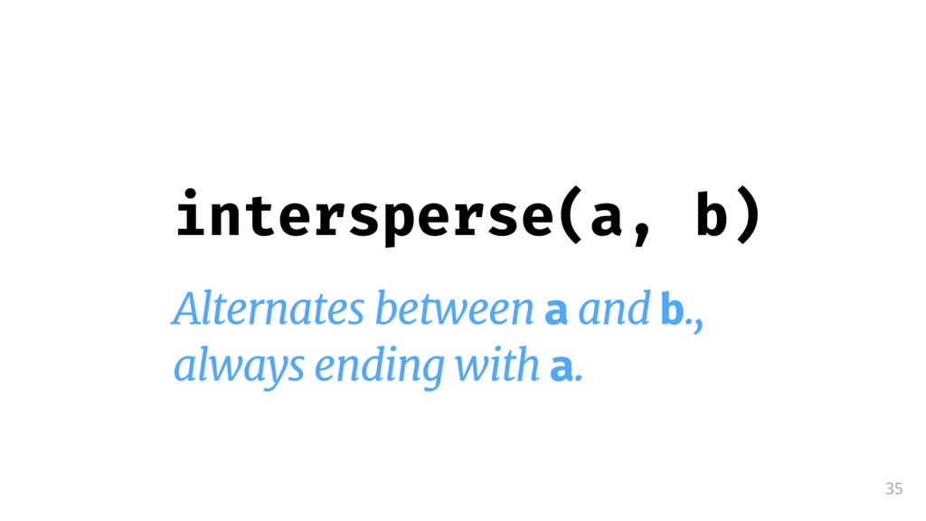35 intersperse(a, b) Alternates between a and b...