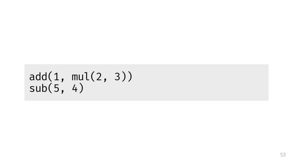 53 add(1, mul(2, 3)) sub(5, 4)