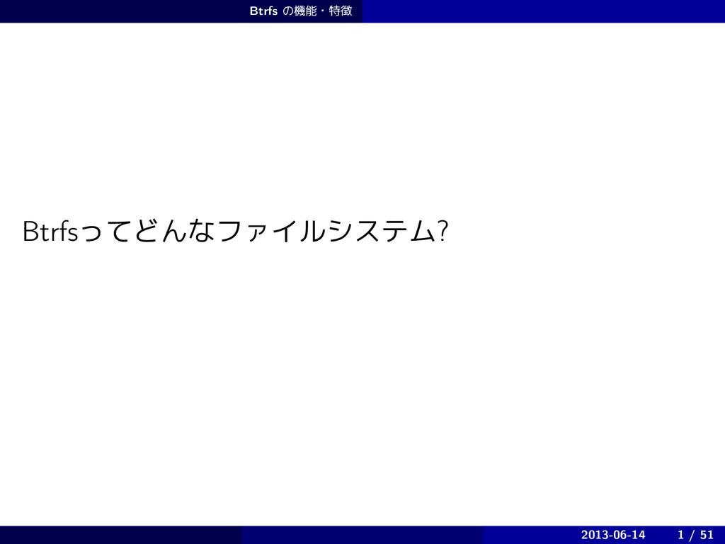 Btrfs ͷػɾಛ BtrfsͬͯͲΜͳϑΝΠϧγεςϜ? 2013-06-14 1 /...