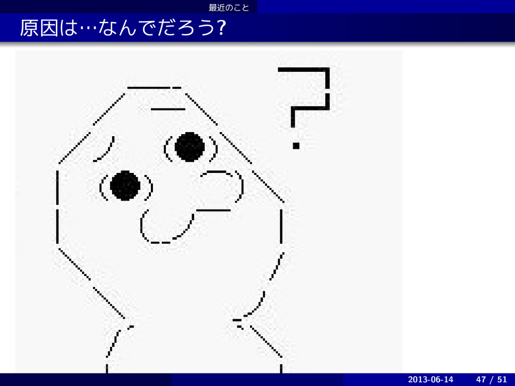 ࠷ۙͷ͜ͱ . . ݪҼʜͳΜͰͩΖ͏? 2013-06-14 47 / 51