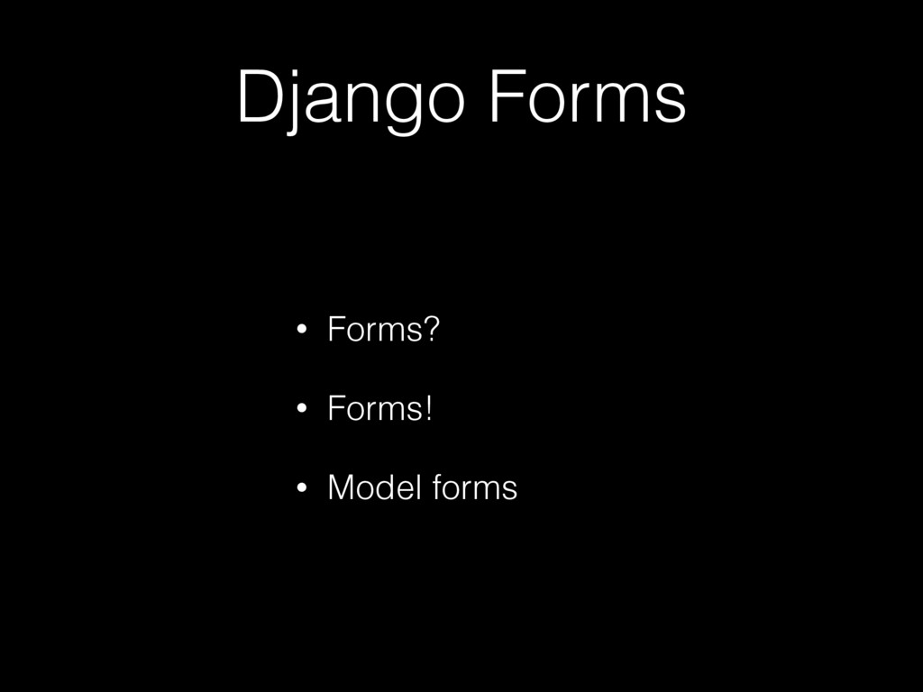 Django Forms • Forms? • Forms! • Model forms