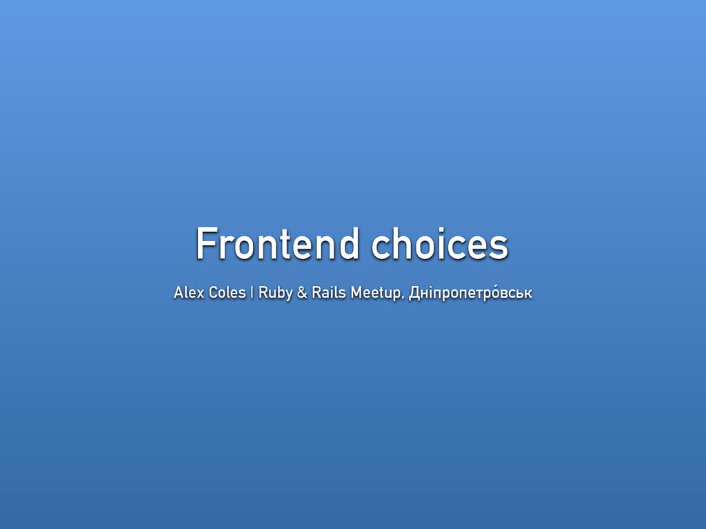 Frontend choices Alex Coles | Ruby & Rails Meet...