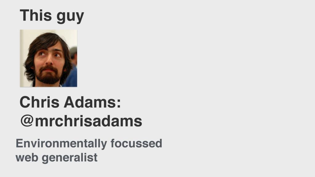 Chris Adams: @mrchrisadams This guy Environment...