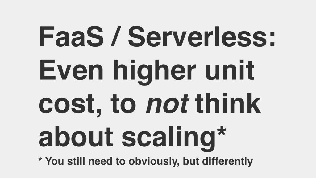 FaaS / Serverless: Even higher unit cost, to no...