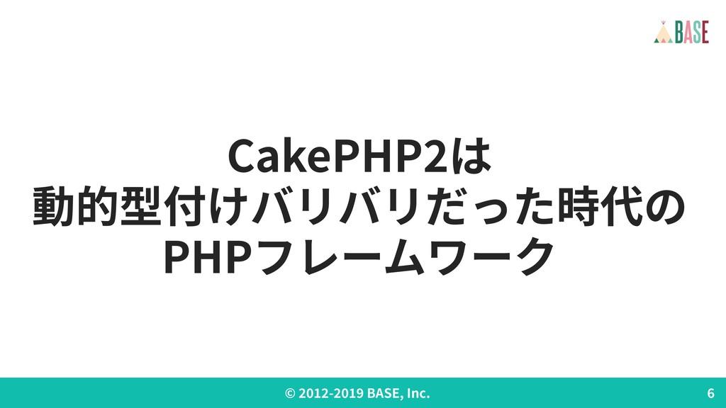© - BASE, Inc. CakePHP は 動的型付けバリバリだった時代の PHPフレー...