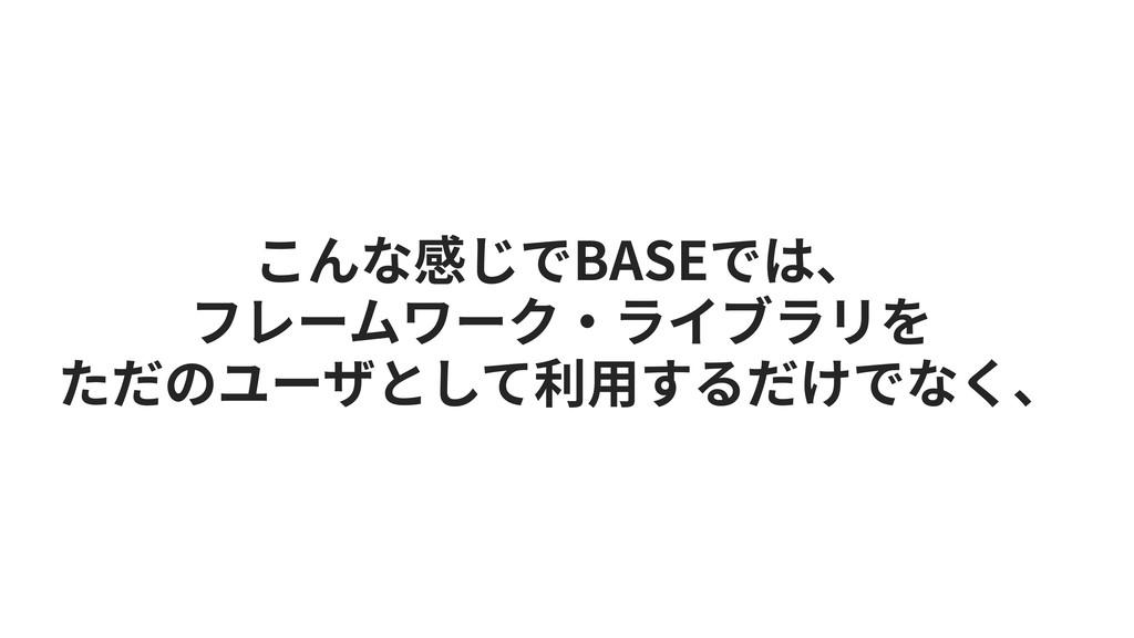 こんな感じでBASEでは、 フレームワーク‧ライブラリを ただのユーザとして利⽤するだけでなく、