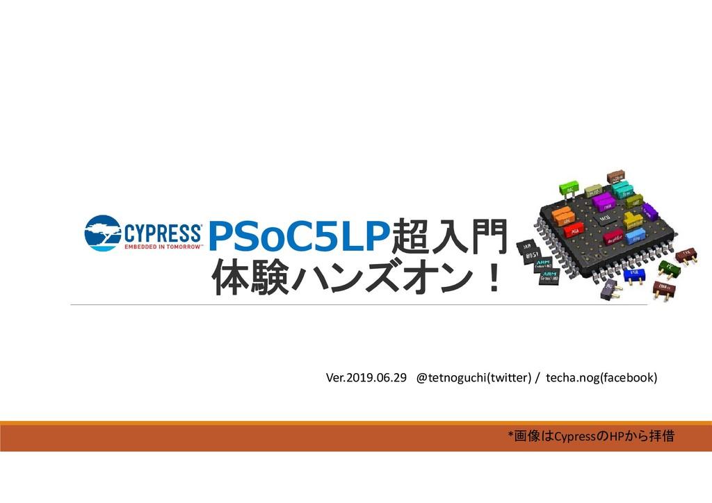 PSoC5LP超入門 体験ハンズオン! Ver.2019.06.29 @tetnoguchi(...