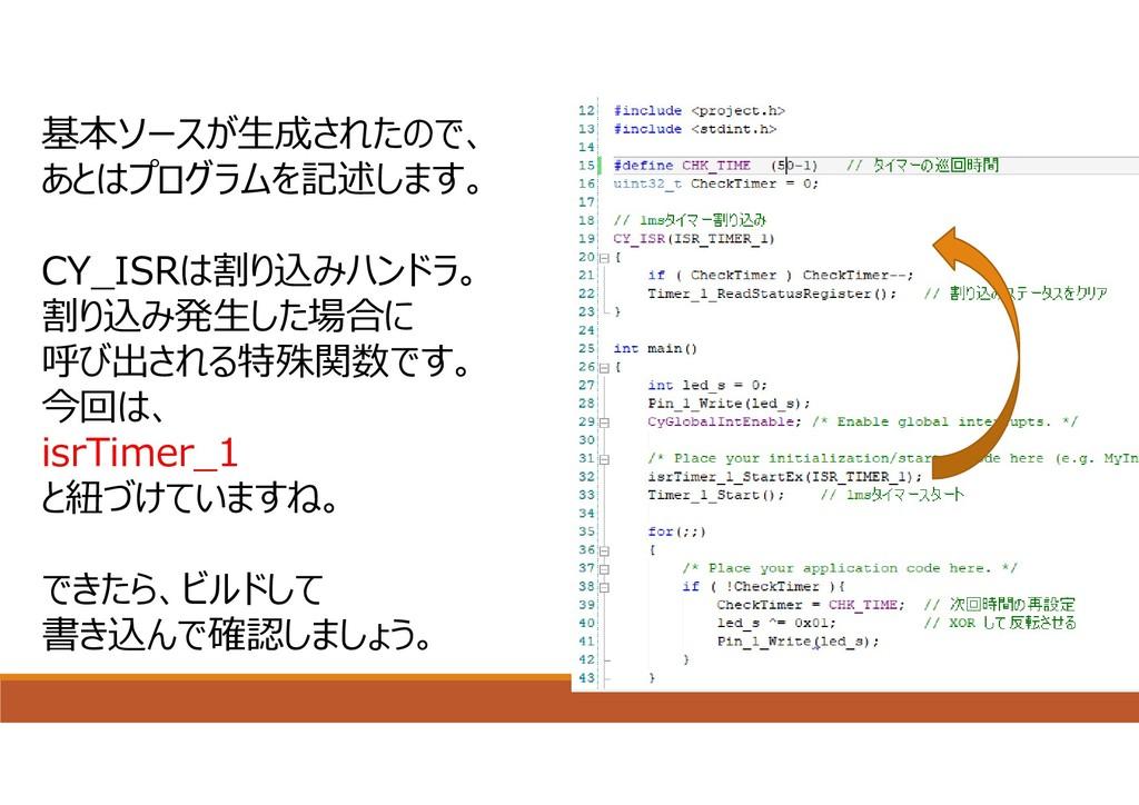 基本ソースが⽣成されたので、 あとはプログラムを記述します。 CY_ISRは割り込みハンドラ。...