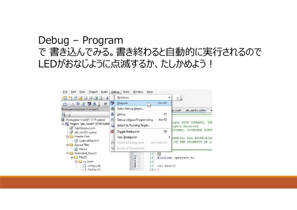 Debug – Program で 書き込んでみる。書き終わると⾃動的に実⾏されるので LED...