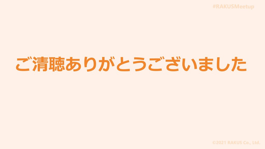 #RAKUSMeetup ©2021 RAKUS Co., Ltd. ご清聴ありがとうございま...