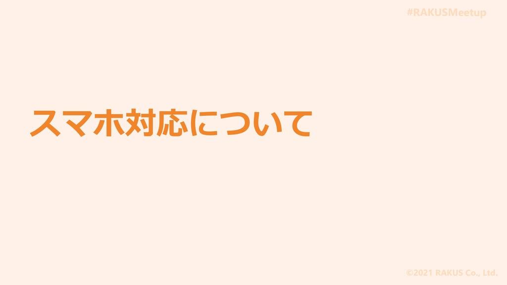 #RAKUSMeetup ©2021 RAKUS Co., Ltd. スマホ対応について
