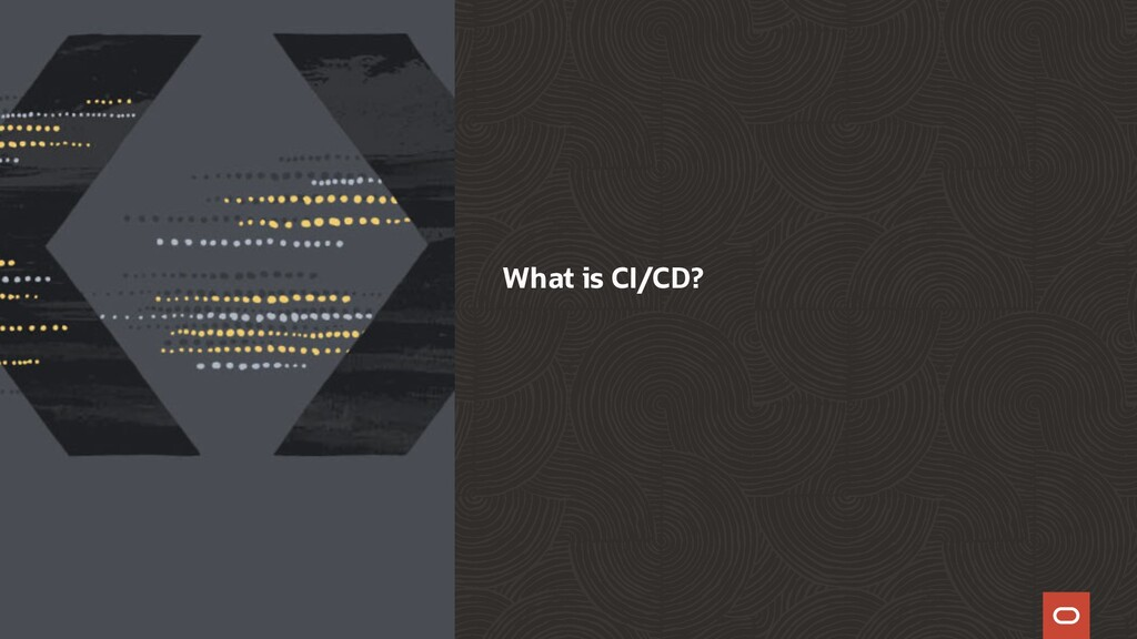 What is CI/CD? Copyright © 2021, Oracle and/or ...