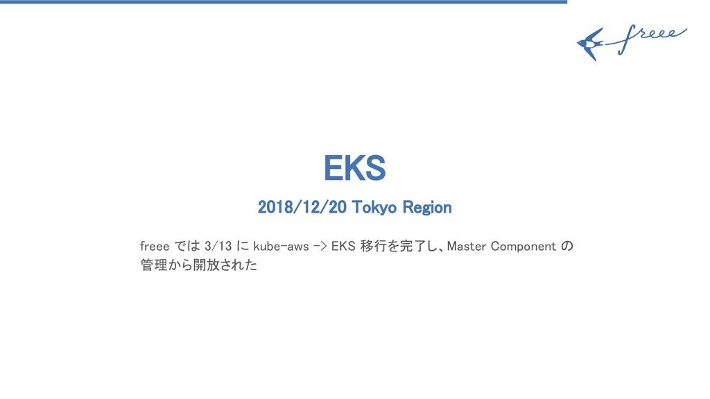 EKS 2018/12/20 Tokyo Region freee では 3/13 に k...