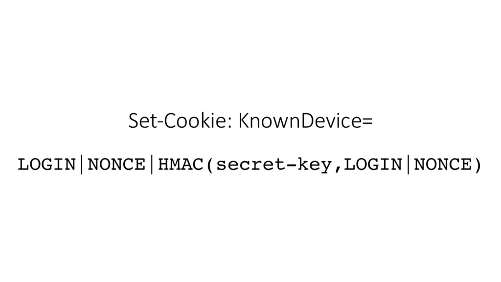 Set-Cookie: KnownDevice= LOGIN|NONCE|HMAC(secre...