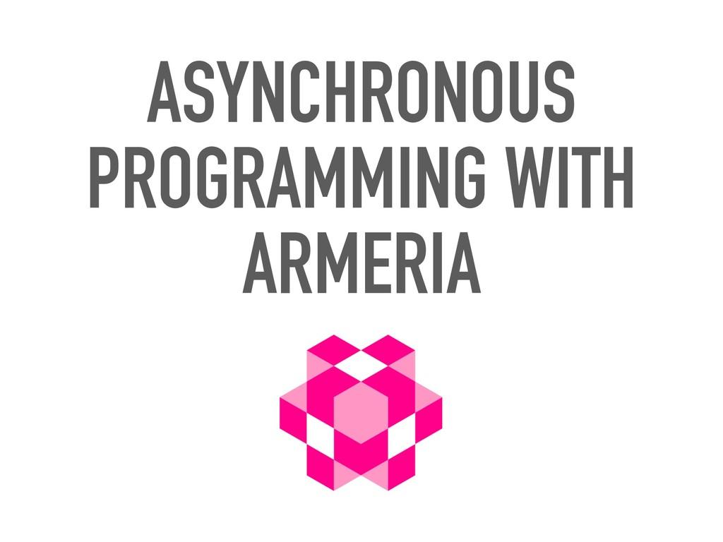 ASYNCHRONOUS PROGRAMMING WITH ARMERIA