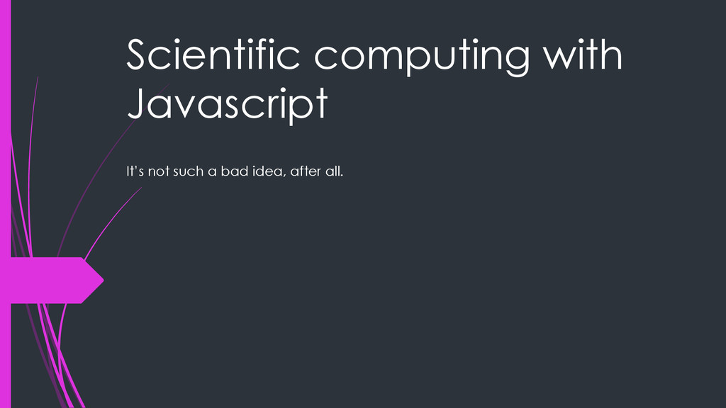 Scientific computing with Javascript It's not s...