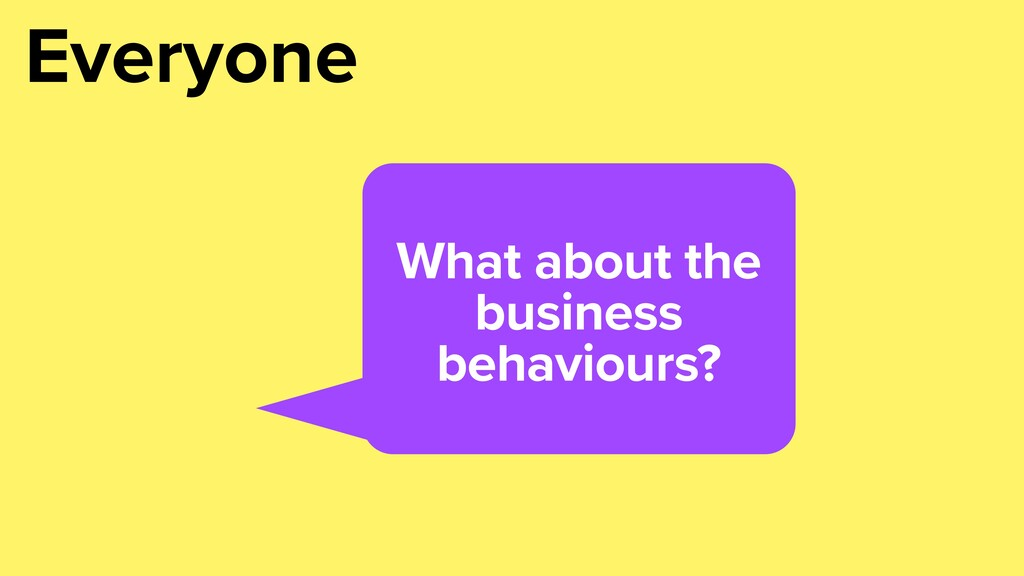 What about the business behaviours? Everyone