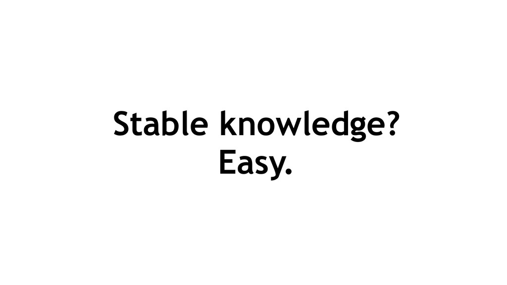 Stable knowledge? Easy.