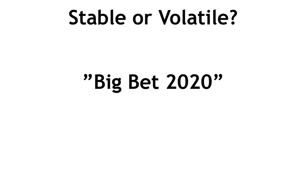 """Stable or Volatile? """"Big Bet 2020"""""""