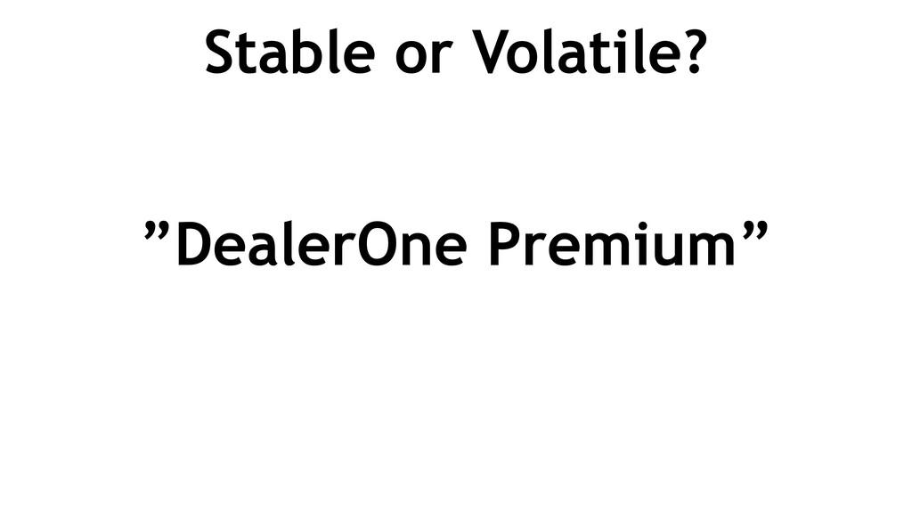 """Stable or Volatile? """"DealerOne Premium"""""""