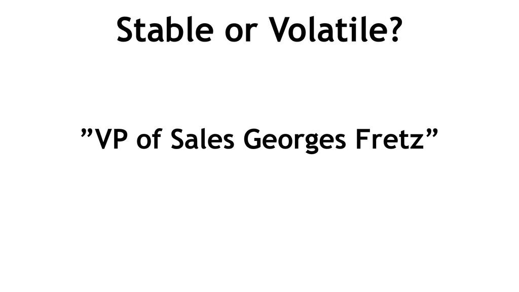 "Stable or Volatile? ""VP of Sales Georges Fretz"""