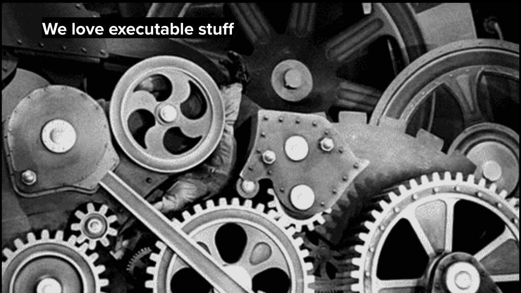 We love executable stuff