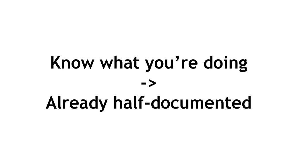 Know what you're doing -> Already half-document...