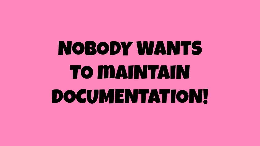 NOBODY WANTS TO mAINTAIN DOCUMENTATION!