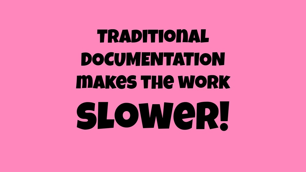 Traditional DOCUMENTATION makes the work slower!