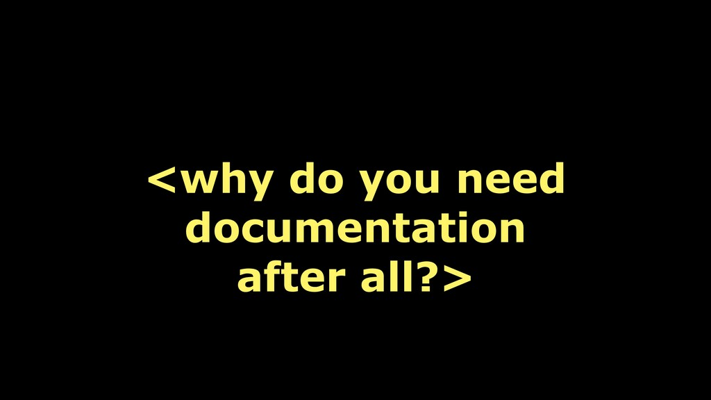 <why do you need documentation after all?>