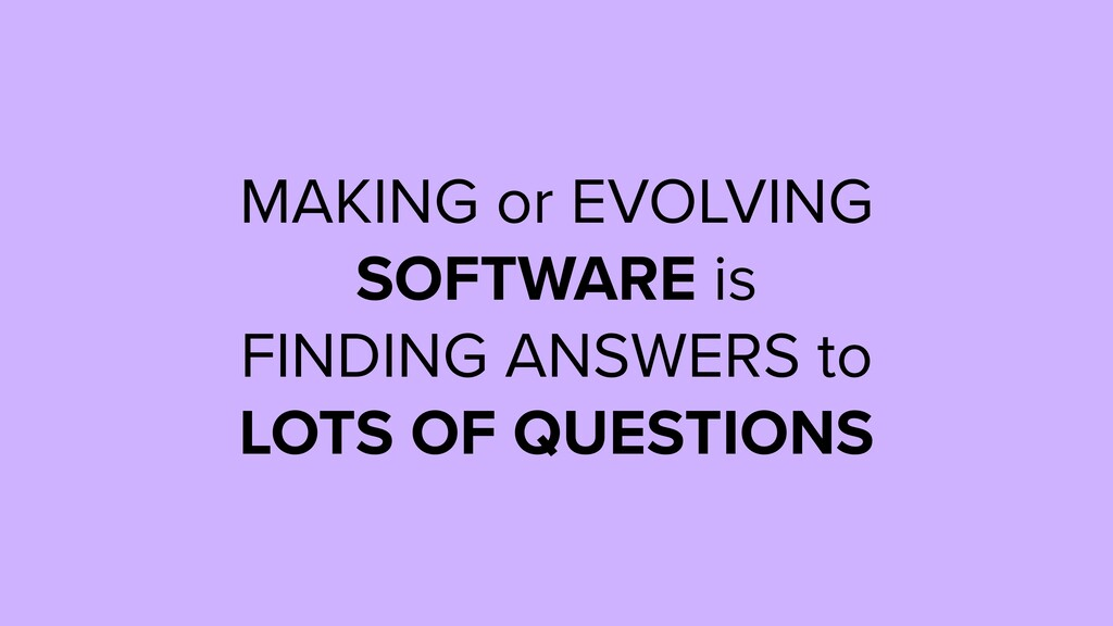 MAKING or EVOLVING SOFTWARE is FINDING ANSWERS ...
