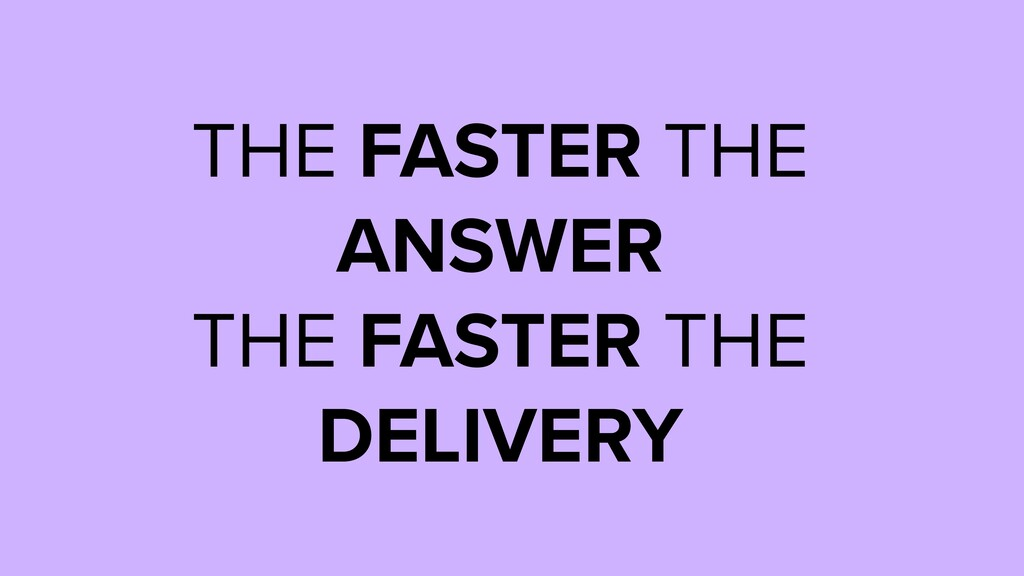 THE FASTER THE ANSWER THE FASTER THE DELIVERY