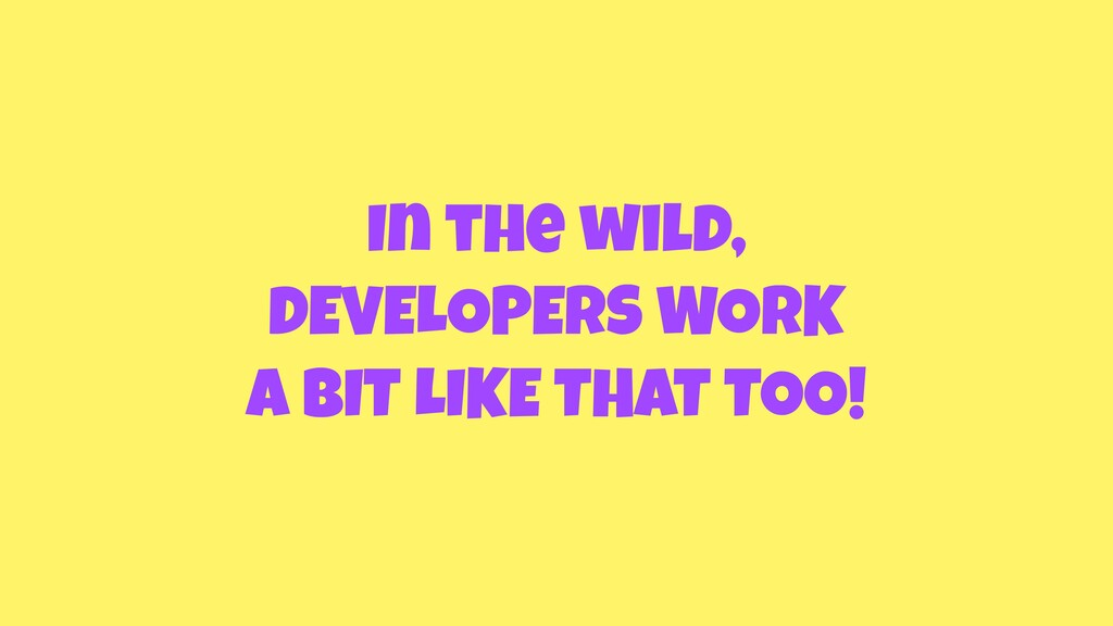 In the wild, DEVELOPERS WORK A BIT LIKE THAT TO...