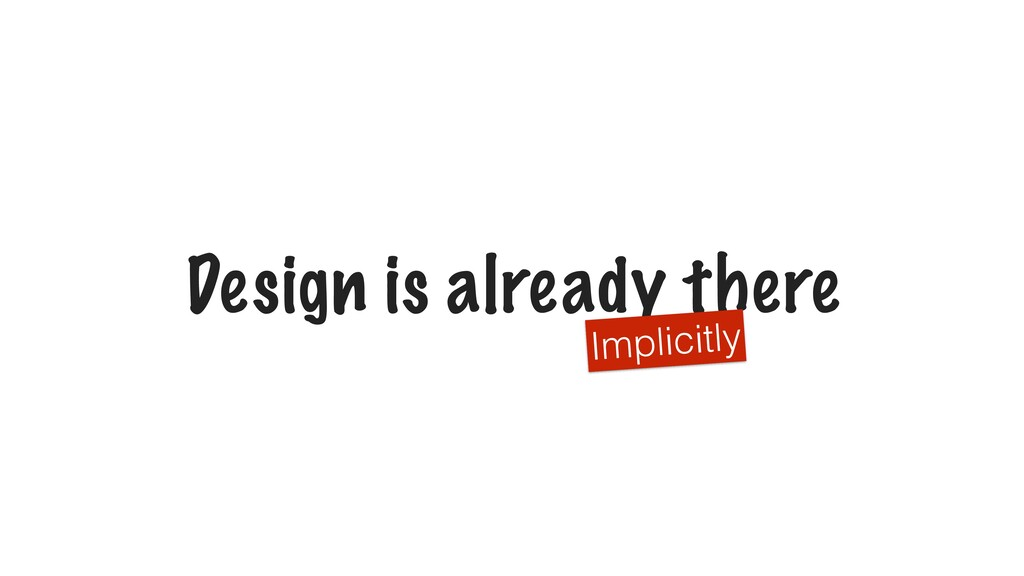 Design is already there Implicitly