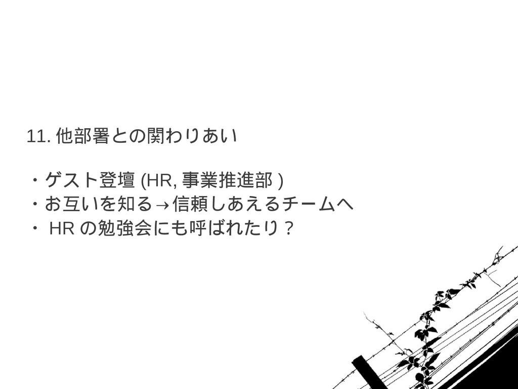 11. 他部署との関わりあい ・ゲスト登壇 (HR, 事業推進部 ) ・お互いを知る→信頼しあ...