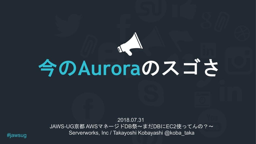 #jawsug Aurora  2018.07.31 JAWS-UG AWS...