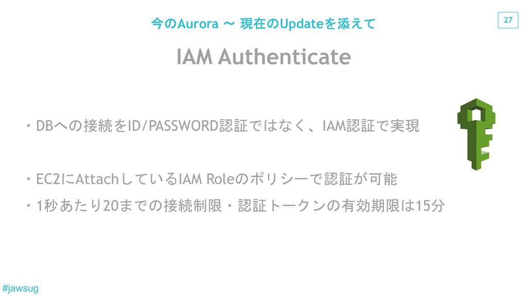 27 #jawsug IAM Authenticate DB$*ID/PASSWORD...