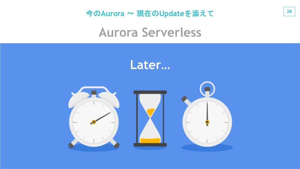 28 #jawsug Aurora Serverless Later… Aurora  ...