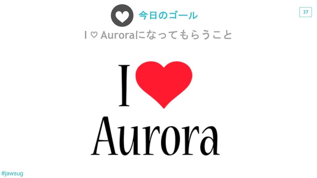 37 #jawsug I ♡ Aurora