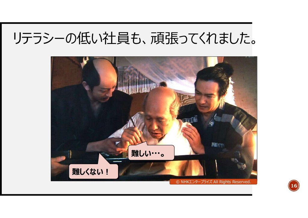 リテラシーの低い社員も、頑張ってくれました。 16 難しい…。 難しくない! © NHKエンタ...