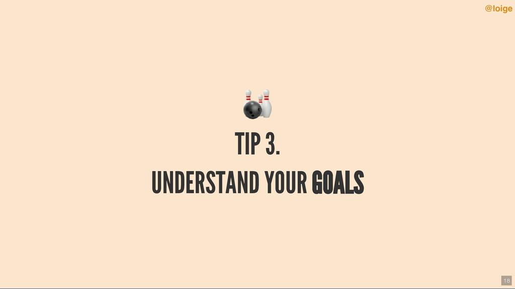 TIP 3. UNDERSTAND YOUR GOALS @loige 18