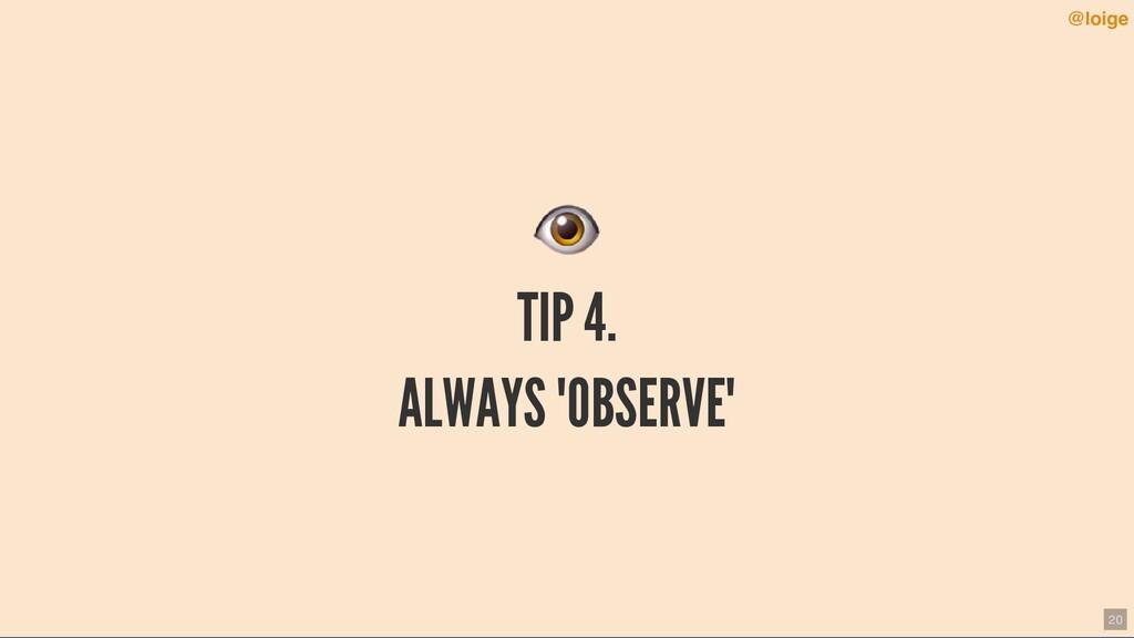"""TIP 4. ALWAYS """"OBSERVE"""" @loige 20"""