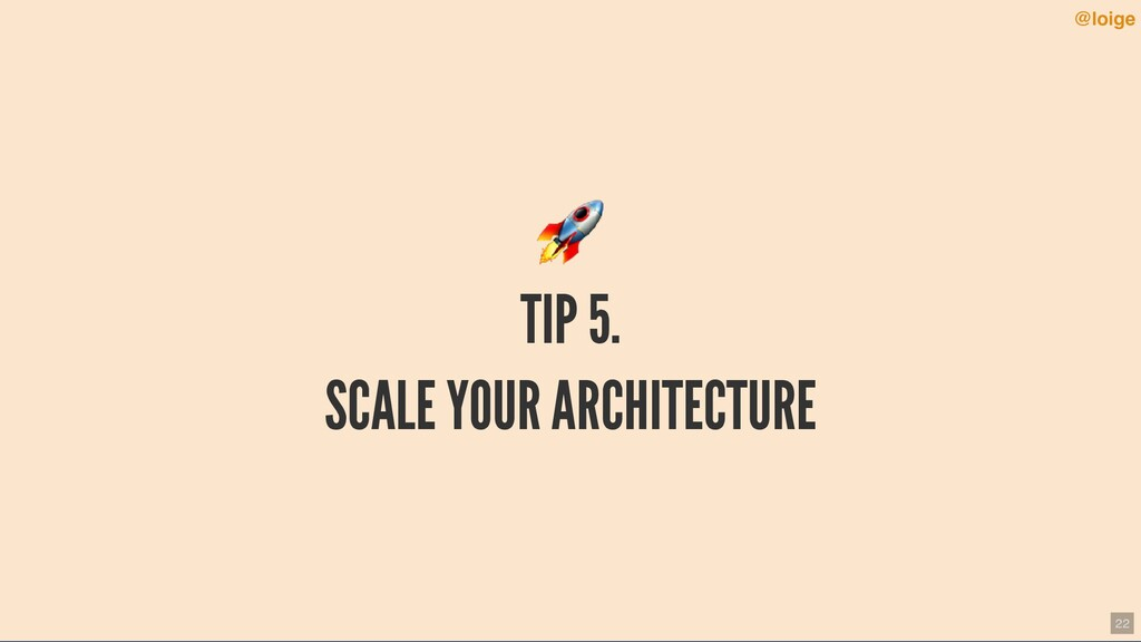TIP 5. SCALE YOUR ARCHITECTURE @loige 22