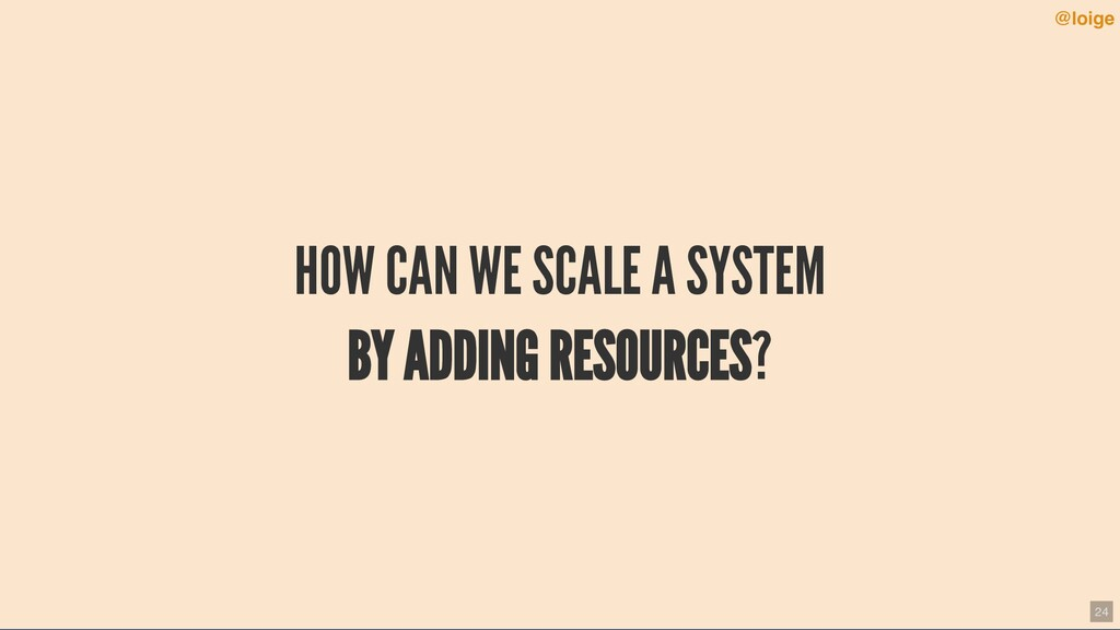 HOW CAN WE SCALE A SYSTEM BY ADDING RESOURCES? ...
