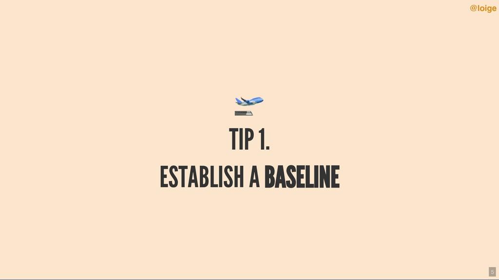 TIP 1. ESTABLISH A BASELINE @loige 5