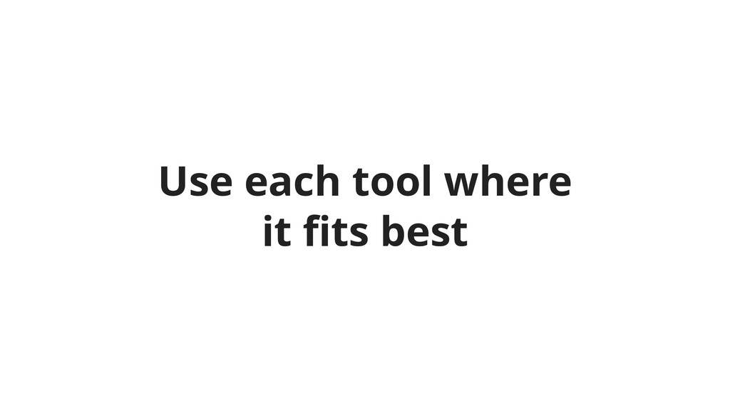 Use each tool where it fits best
