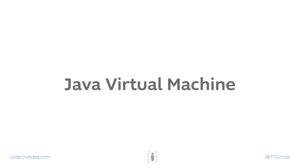 collectiveidea.com @TTGonda Java Virtual Machine