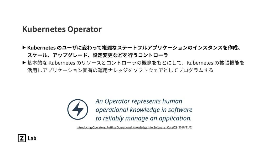 Kubernetes Operator ▶ Kubernetes のユーザに変わって複雑なステ...