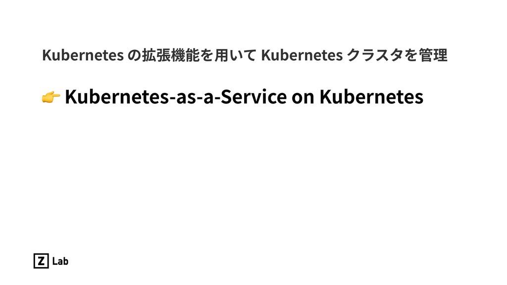 Kubernetes の拡張機能を⽤いて Kubernetes クラスタを管理  Kubern...